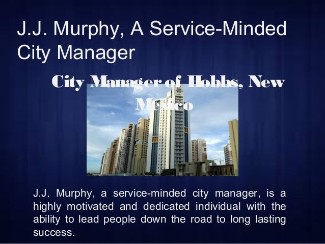 J.J. Murphy, A Service-Minded City Manager City Managerof Hobbs, New Mexico J.J. Murphy, a service-minded city manager, is...