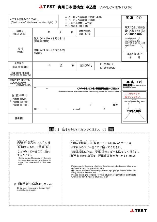 写真を撮った月 年 月 年 月 日 J.TEST 実用日本語検定 申込書 (APPLICATION FORM) 重要↓↓ 貼 は るのをわすれないでください。↓↓ 重要 ※ 高 こう 校 こう 生 せい 以 い 下 か は必 ひつ 要 よう あ...
