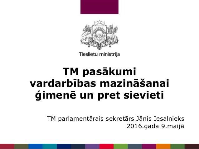 TM pasākumi vardarbības mazināšanai ģimenē un pret sievieti TM parlamentārais sekretārs Jānis Iesalnieks 2016.gada 9.maijā