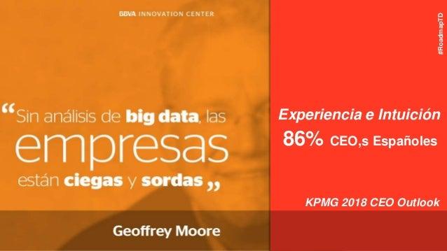 86% CEO,s Españoles KPMG 2018 CEO Outlook Experiencia e Intuición #RoadmapTD