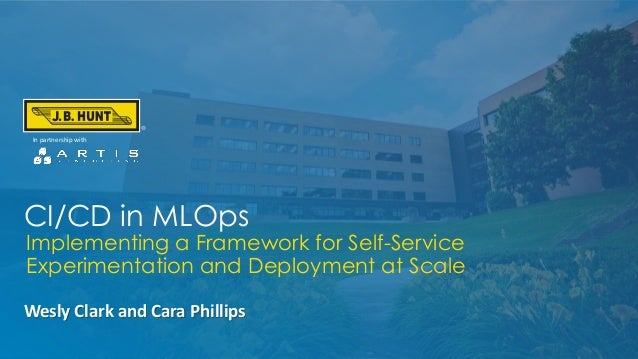 CI/CD in MLOps Wesly Clark and Cara Phillips In partnership with Implementing a Framework for Self-Service Experimentation...