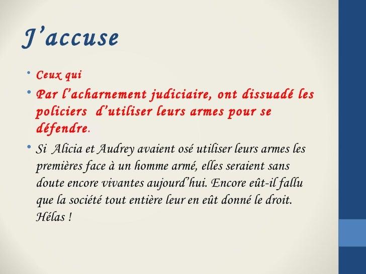 J'accuse• Ceux qui• Par l'acharnement judiciaire, ont dissuadé les  policiers d'utiliser leurs armes pour se  défendre.• ...
