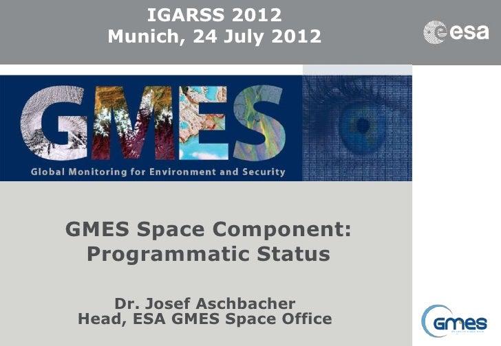 IGARSS 2012       Munich, 24 July 2012    GMES Space Component:     Programmatic Status       Dr. Josef Aschbacher1    Hea...