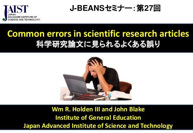 J-BEANSセミナー:第27回  Common errors in scientific research articles  科学研究論文に見られるよくある誤り  Wm R. Holden III and John Blake  Insti...