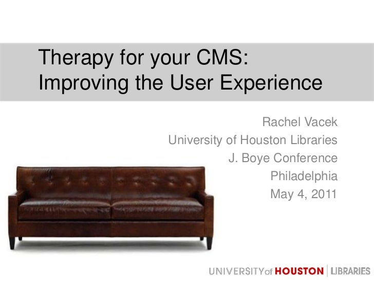 Therapy for your CMS:Improving the User Experience<br />Rachel Vacek<br />University of Houston Libraries<br />J. Boye Con...