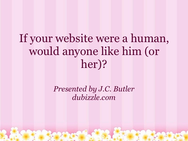 If your website were a human,   would anyone like him (or            her)?      Presented by J.C. Butler           dubizzl...