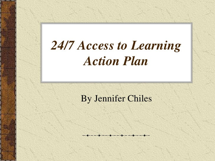 24/7 Access to Learning Action Plan<br />By Jennifer Chiles<br />