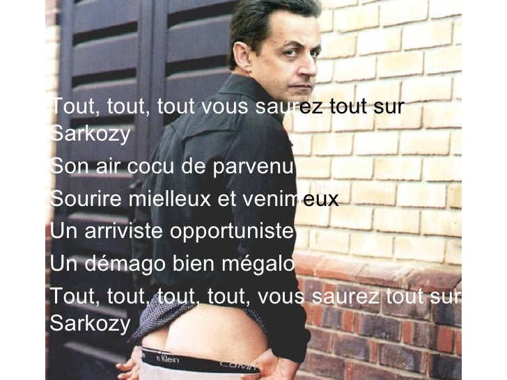 <ul><li>Tout, tout, tout vous saur ez tout sur  Sarkozy   </li></ul><ul><li>Son air cocu de parvenu,   </li></ul><ul><li>S...