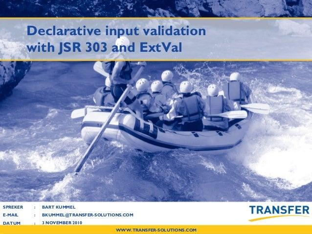 WWW.TRANSFER-SOLUTIONS.COM SPREKER : E-MAIL : DATUM : Declarative input validation with JSR 303 and ExtVal BART KUMMEL BKU...