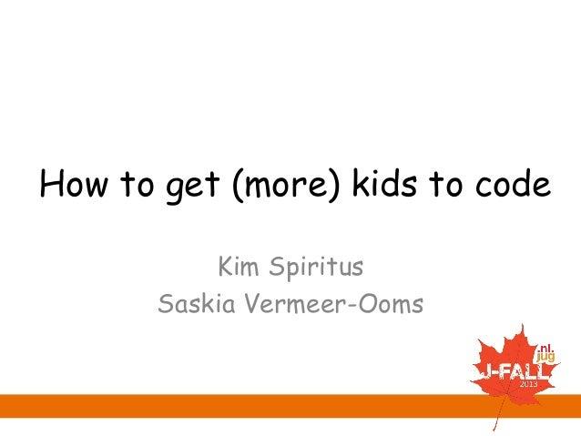 How to get (more) kids to code Kim Spiritus Saskia Vermeer-Ooms