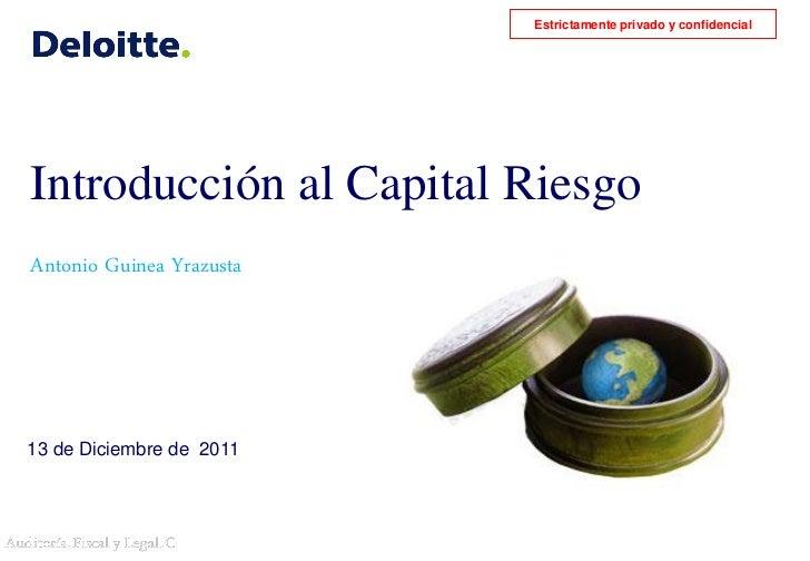 Estrictamente privado y confidencialIntroducción al Capital RiesgoAntonio Guinea Yrazusta13 de Diciembre de 2011