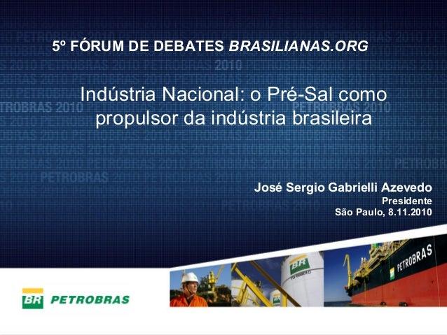 1 José Sergio Gabrielli Azevedo Presidente São Paulo, 8.11.2010 5º FÓRUM DE DEBATES BRASILIANAS.ORG Indústria Nacional: o ...