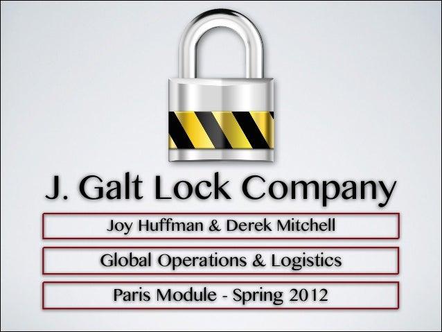 J. Galt Lock Company   Joy Huffman & Derek Mitchell   Global Operations & Logistics    Paris Module - Spring 2012