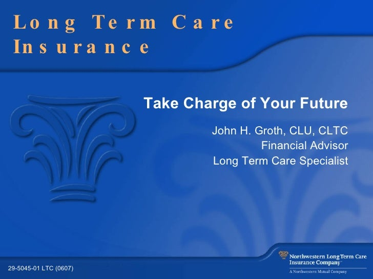 Take Charge of Your Future John H. Groth, CLU, CLTC Financial Advisor Long Term Care Specialist Long Term Care Insurance 2...
