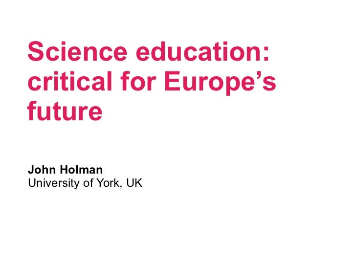 Science education: critical for Europe's future <ul><li>John Holman </li></ul><ul><li>University of York, UK </li></ul>