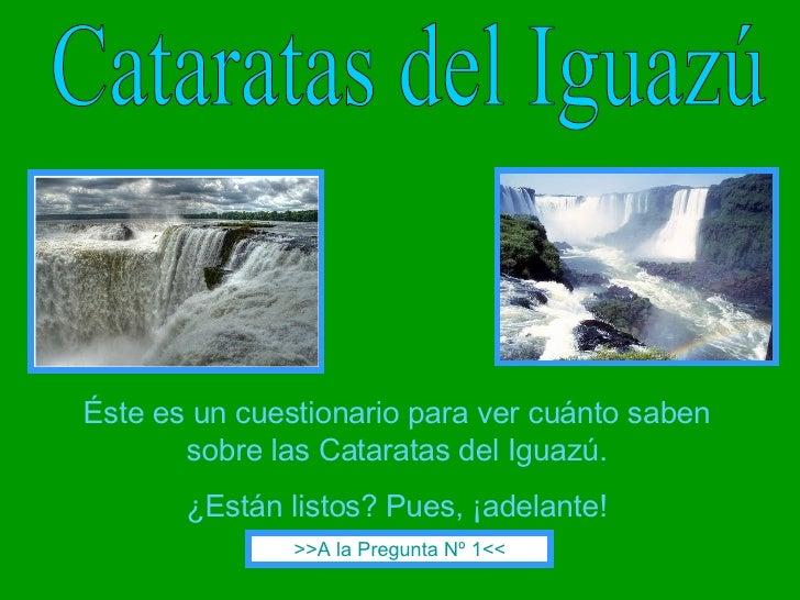 Cataratas del Iguazú Éste es un cuestionario para ver cuánto saben sobre las Cataratas del Iguazú. ¿Están listos? Pues, ¡a...