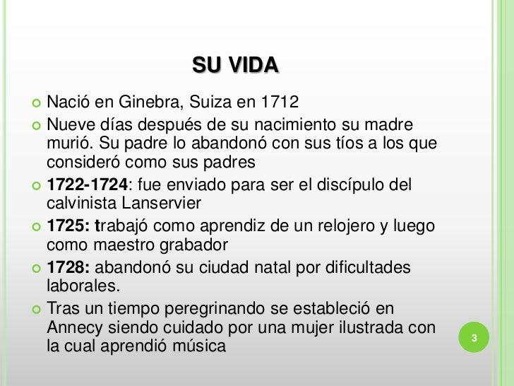 SU VIDA Nació en Ginebra, Suiza en 1712 Nueve días después de su nacimiento su madre  murió. Su padre lo abandonó con su...