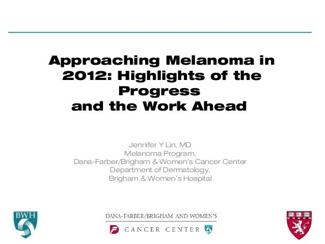 Approaching Melanoma in 2012: Highlights of the       Progress  and the Work Ahead                Jennifer Y Lin, MD      ...