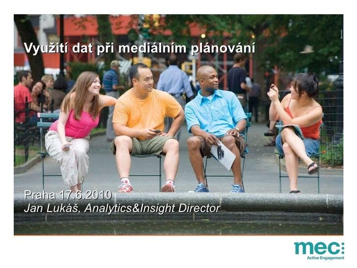 Využití dat při mediálním plánování  Praha 17.6.2010 Jan Lukáš, Analytics&Insight Director