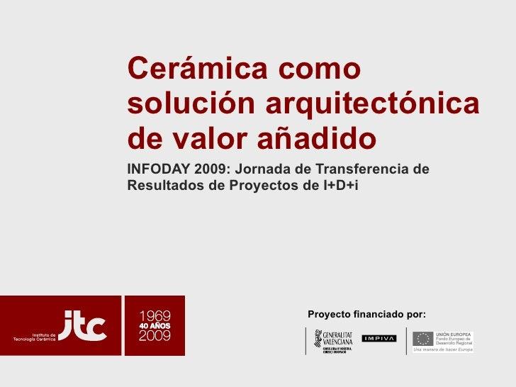 Cerámica como solución arquitectónica de valor añadido INFODAY 2009: Jornada de Transferencia de Resultados de Proyectos d...