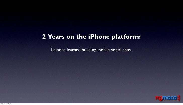 2 Years on the iPhone platform:                           Lessons learned building mobile social apps.     Friday, July 2,...