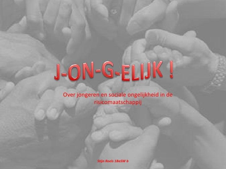 J-ON-G-ELIJK !<br />Over jongeren en sociale ongelijkheid in de risicomaatschappij<br />Stijn Roels 1BaSW b<br />