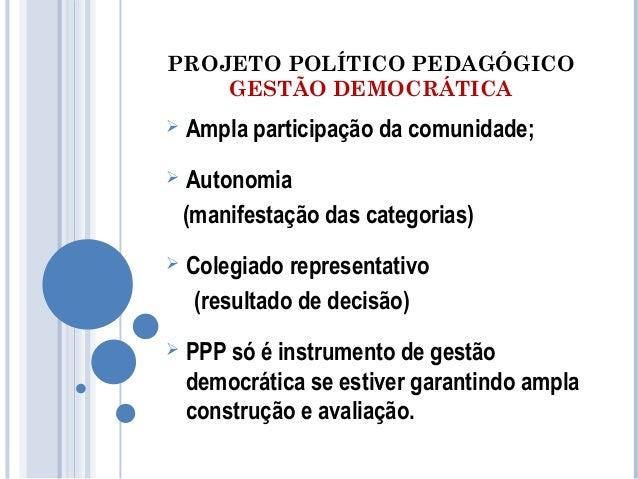 PROJETO POLÍTICO PEDAGÓGICO  GESTÃO DEMOCRÁTICA   Ampla participação da comunidade;   Autonomia  (manifestação das categ...