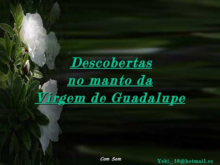 Descobertas no manto da Virgem de Guadalupe Com Som [email_address]