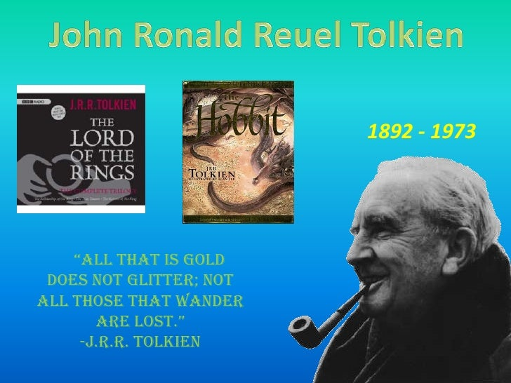 """John Ronald Reuel Tolkien<br />1892 - 1973<br />  """"All that is gold does not glitter; not all those that wander are los..."""