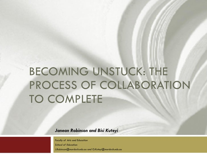 BECOMING UNSTUCK: THE PROCESS OF COLLABORATION TO COMPLETE Janean Robinson and Bisi Kuteyi Faculty of Arts and Education S...