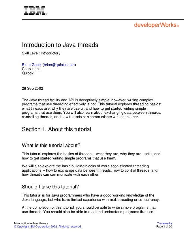 Introduction to Java threads Skill Level: Introductory Brian Goetz (brian@quiotix.com) Consultant Quiotix  26 Sep 2002 The...