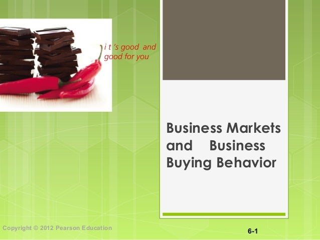 6-1 Copyright © 2012 Pearson Education i t 's good and good for you Business Markets and Business Buying Behavior
