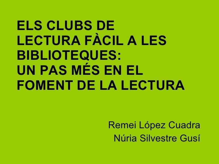 ELS CLUBS DE  LECTURA FÀCIL A LES BIBLIOTEQUES:  UN PAS MÉS EN EL FOMENT DE LA LECTURA Remei López Cuadra Núria Silvestre ...