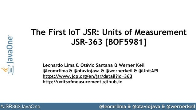 @leomrlima & @otaviojava & @wernerkeil#JSR363JavaOne The First IoT JSR: Units of Measurement JSR-363 [BOF5981] Leonardo Li...