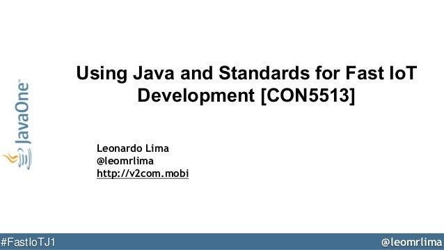 @leomrlima#FastIoTJ1 Using Java and Standards for Fast IoT Development [CON5513] Leonardo Lima @leomrlima http://v2com.mobi