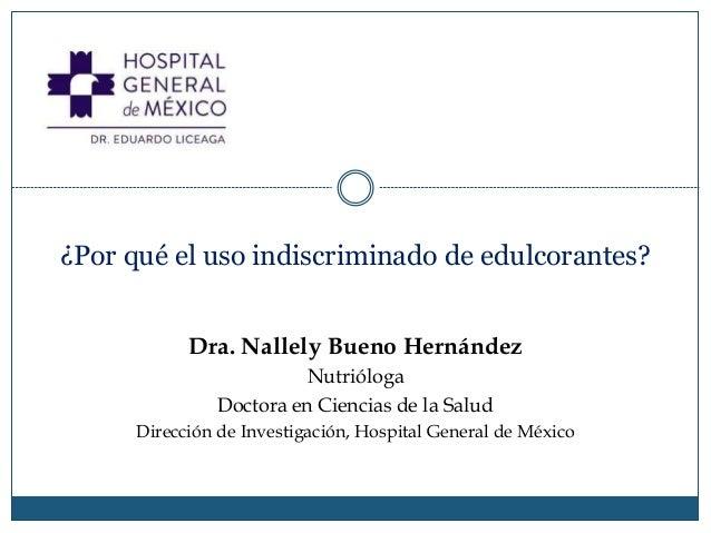 ¿Por qué el uso indiscriminado de edulcorantes? Dra. Nallely Bueno Hernández Nutrióloga Doctora en Ciencias de la Salud Di...