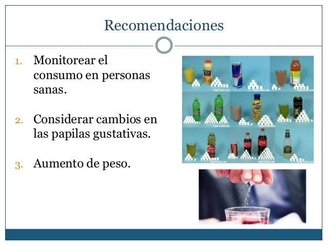 Recomendaciones 1. Monitorear el consumo en personas sanas. 2. Considerar cambios en las papilas gustativas. 3. Aumento de...