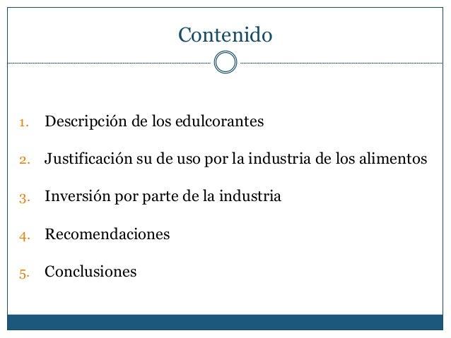 Contenido 1. Descripción de los edulcorantes 2. Justificación su de uso por la industria de los alimentos 3. Inversión por...