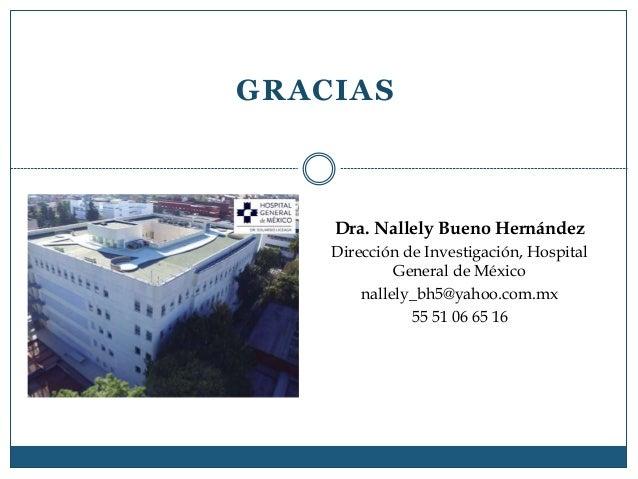 GRACIAS Dra. Nallely Bueno Hernández Dirección de Investigación, Hospital General de México nallely_bh5@yahoo.com.mx 55 51...
