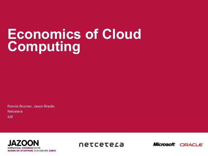 Economics of Cloud Computing Ronnie Brunner, Jason Brazile Netcetera 420