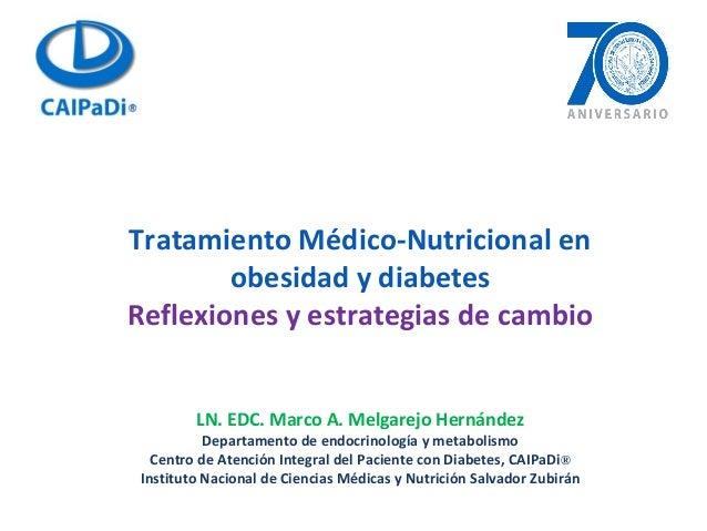 Tratamiento Médico-Nutricional en obesidad y diabetes Reflexiones y estrategias de cambio LN. EDC. Marco A. Melgarejo Hern...