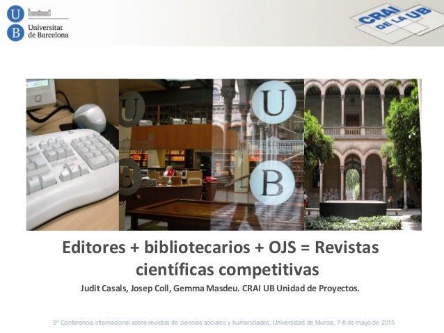 Editores + bibliotecarios + OJS = Revistas científicas competitivas Judit Casals, Josep Coll, Gemma Masdeu. CRAI UB Unidad...