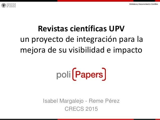 Revistas científicas UPV un proyecto de integración para la mejora de su visibilidad e impacto Isabel Margalejo - Reme Pér...