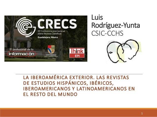 Luis Rodríguez-Yunta CSIC-CCHS LA IBEROAMÉRICA EXTERIOR. LAS REVISTAS DE ESTUDIOS HISPÁNICOS, IBÉRICOS, IBEROAMERICANOS Y ...