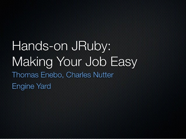 I-| ano| s—on JRuby:  Making Your Job Easy  Thomas Enebo,  Charles Nutter Engine Yard