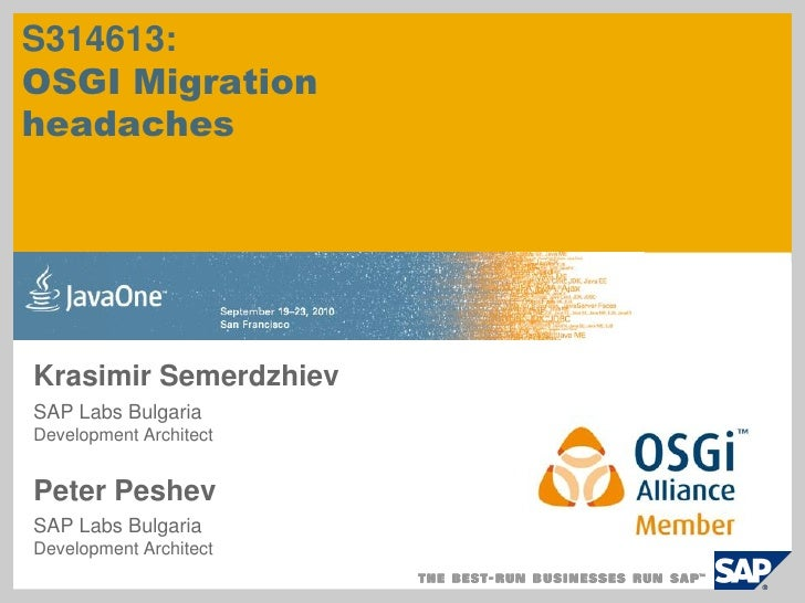 S314613: OSGI Migration headaches     Krasimir Semerdzhiev SAP Labs Bulgaria Development Architect   Peter Peshev SAP Labs...