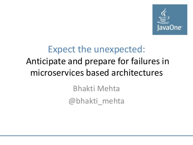 Expect the unexpected: Anticipate and prepare for failures in microservices based architectures Bhakti Mehta @bhakti_mehta
