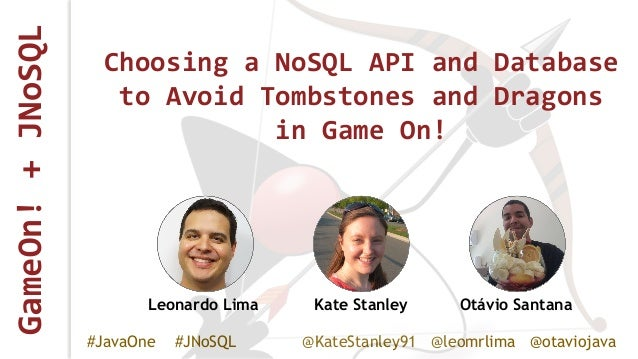 GameOn!+JNoSQL #JavaOne #JNoSQL @KateStanley91 @leomrlima @otaviojava Choosing a NoSQL API and Database to Avoid Tombstone...