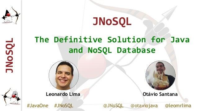 JNoSQL #JavaOne #JNoSQL @JNoSQL @otaviojava @leomrlima JNoSQL The Definitive Solution for Java and NoSQL Database Leonardo...