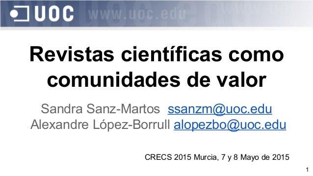 1 Revistas científicas como comunidades de valor Sandra Sanz-Martos ssanzm@uoc.edu Alexandre López-Borrull alopezbo@uoc.ed...